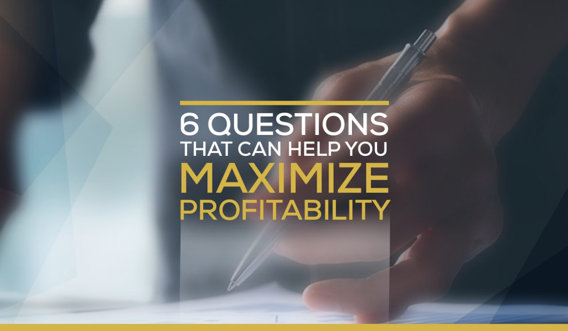 6 Questions That Can Help You Maximize Profitability